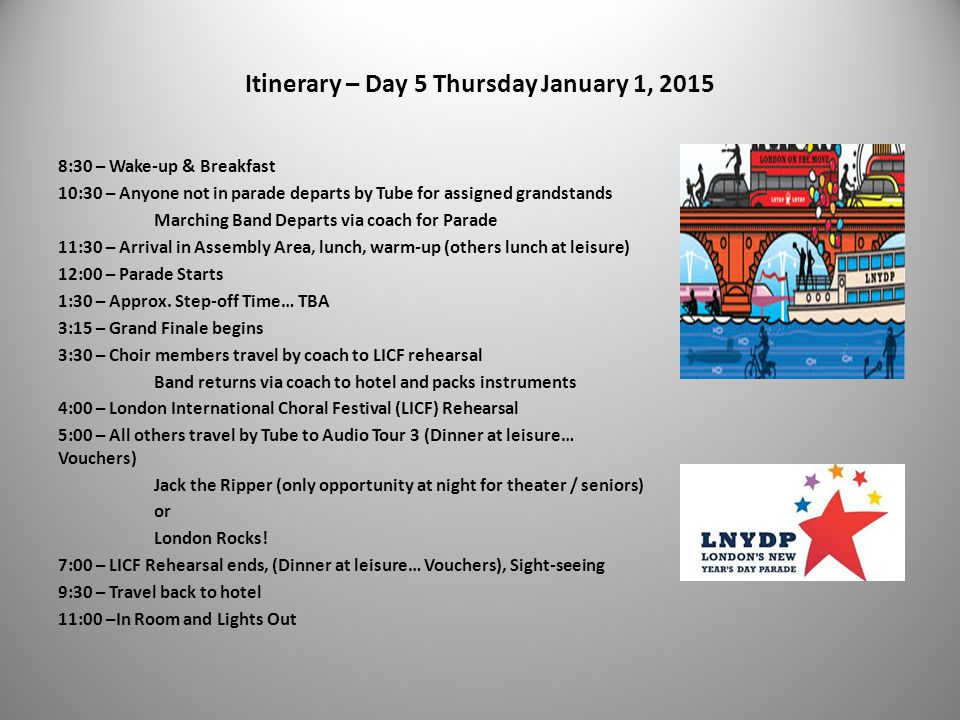 Itinerary – Day 5 Thursday January 1, 2015 8:30 – Wake-up & Breakfast 10:30 – Anyone not in parade departs by Tube for assigned grandstands Marching B