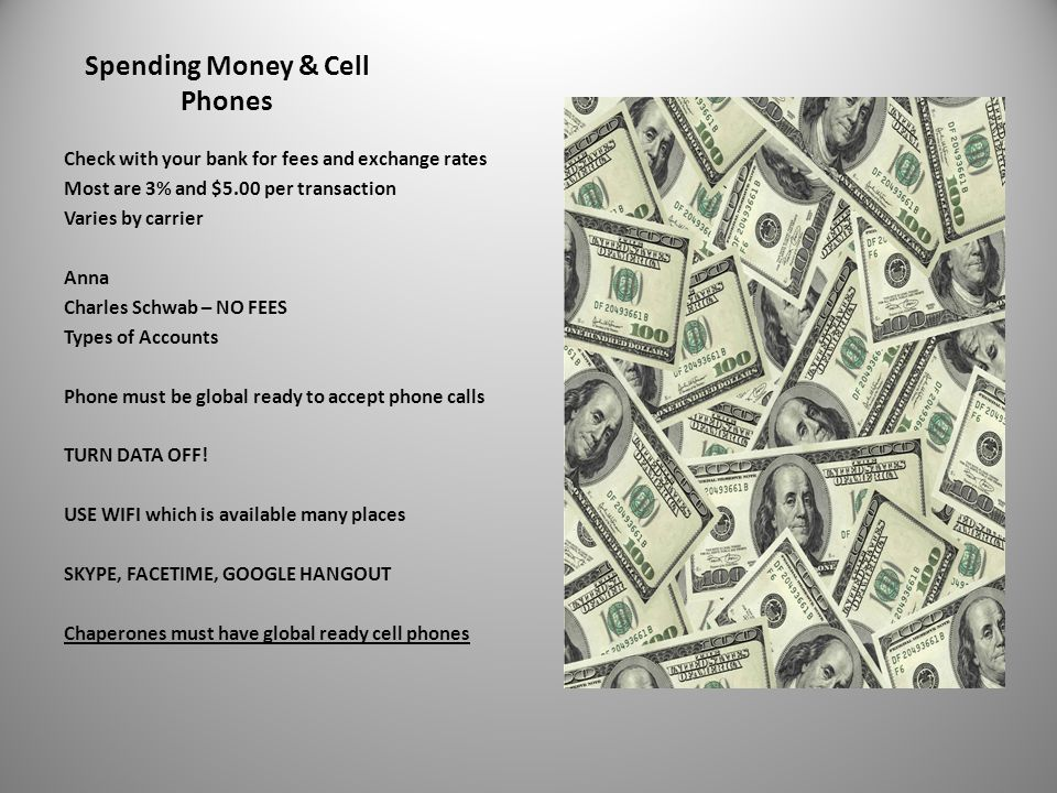 Spending Money & Cell Phones Check with your bank for fees and exchange rates Most are 3% and $5.00 per transaction Varies by carrier Anna Charles Schwab – NO FEES Types of Accounts Phone must be global ready to accept phone calls TURN DATA OFF.
