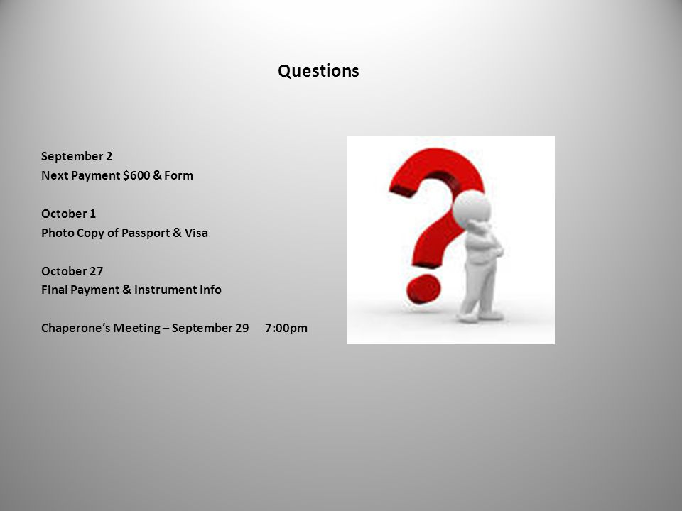 Questions September 2 Next Payment $600 & Form October 1 Photo Copy of Passport & Visa October 27 Final Payment & Instrument Info Chaperone's Meeting – September 29 7:00pm