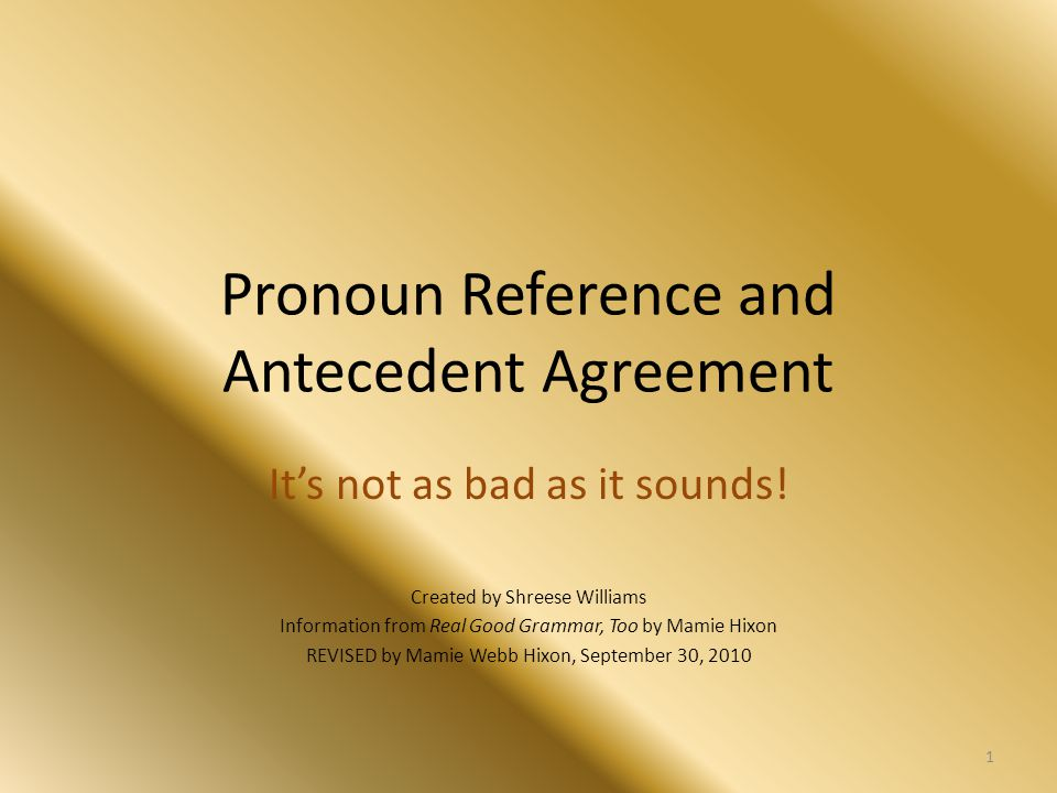 Pronoun Reference and Antecedent Agreement It's not as bad as it sounds! Created by Shreese Williams Information from Real Good Grammar, Too by Mamie