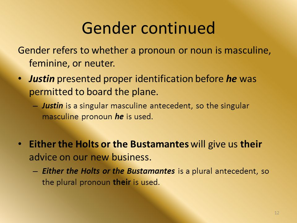 Gender continued Gender refers to whether a pronoun or noun is masculine, feminine, or neuter. Justin presented proper identification before he was pe