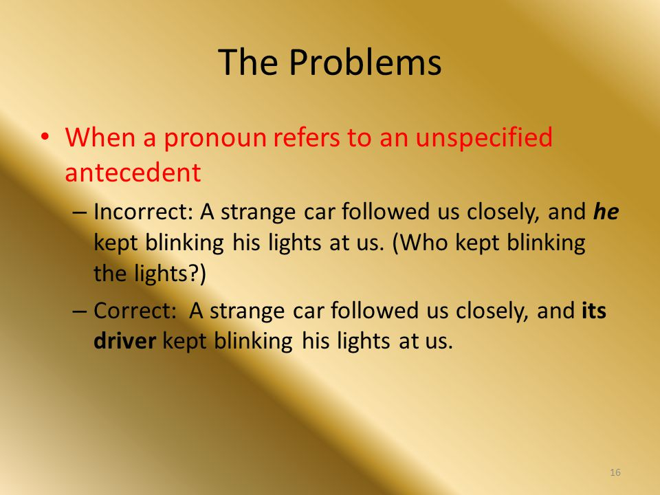 The Problems When a pronoun refers to an unspecified antecedent – Incorrect: A strange car followed us closely, and he kept blinking his lights at us.