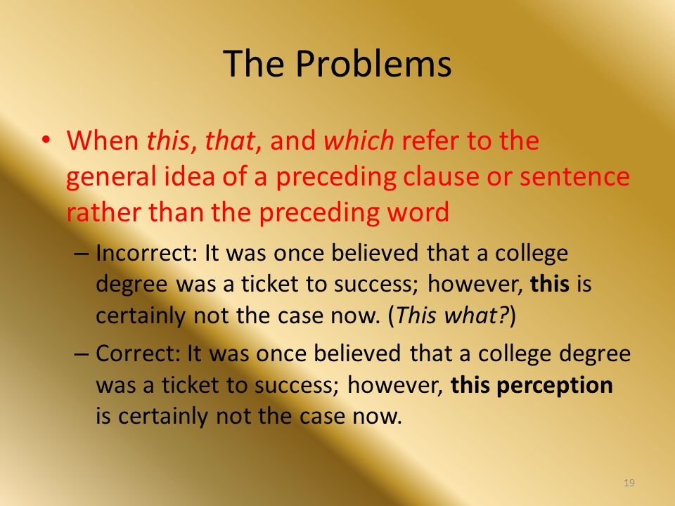 The Problems When this, that, and which refer to the general idea of a preceding clause or sentence rather than the preceding word – Incorrect: It was