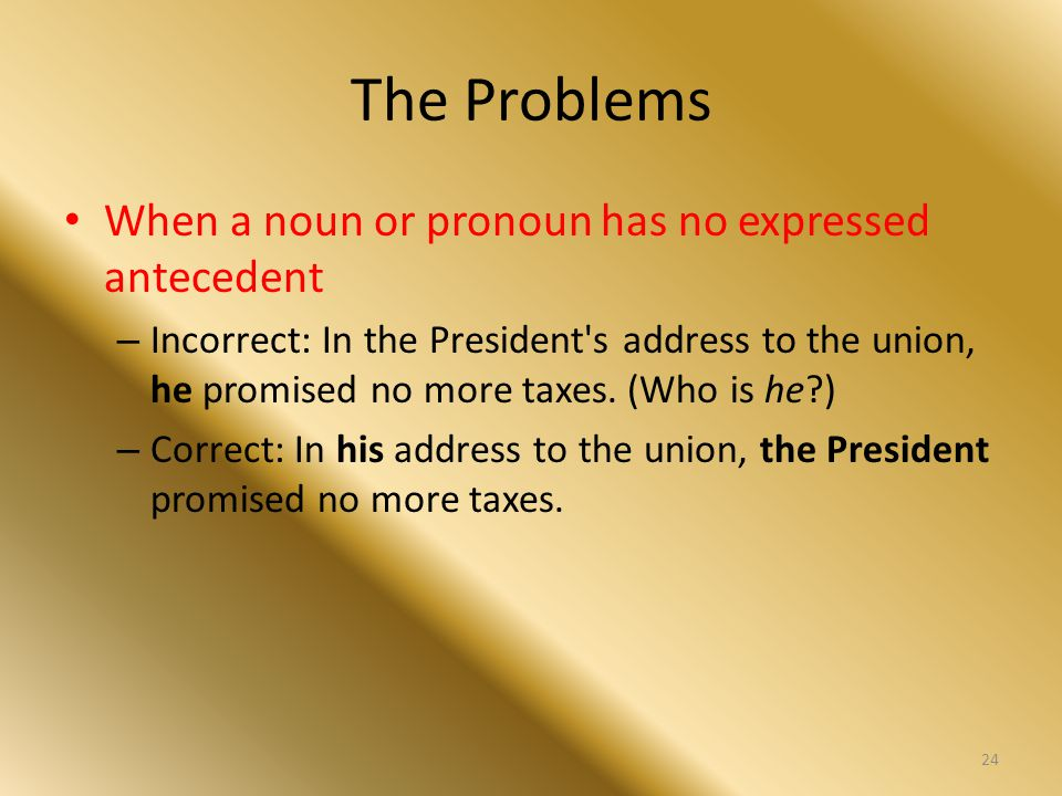 The Problems When a noun or pronoun has no expressed antecedent – Incorrect: In the President's address to the union, he promised no more taxes. (Who