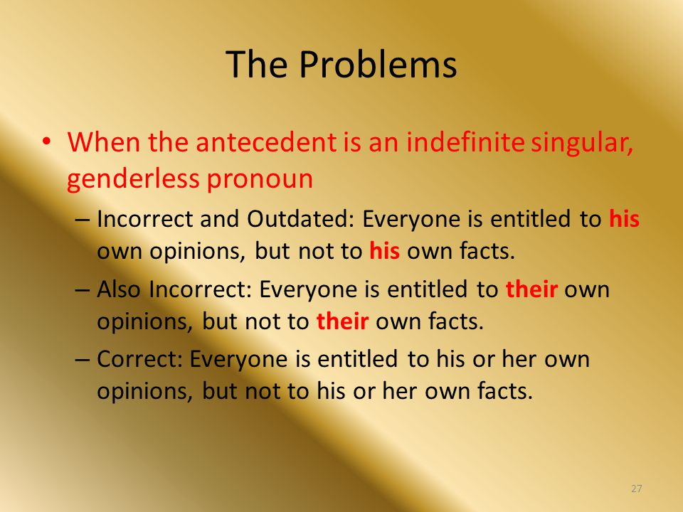 The Problems When the antecedent is an indefinite singular, genderless pronoun – Incorrect and Outdated: Everyone is entitled to his own opinions, but