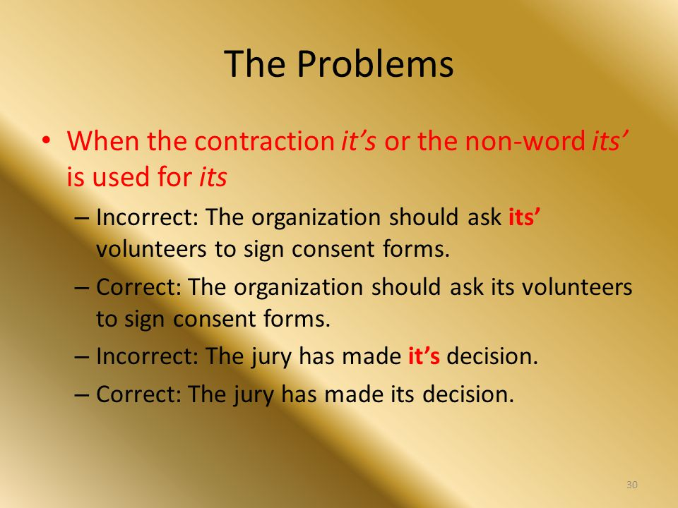 The Problems When the contraction it's or the non-word its' is used for its – Incorrect: The organization should ask its' volunteers to sign consent f