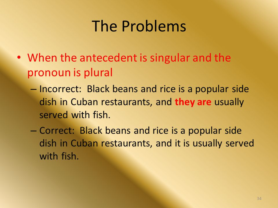 The Problems When the antecedent is singular and the pronoun is plural – Incorrect: Black beans and rice is a popular side dish in Cuban restaurants,