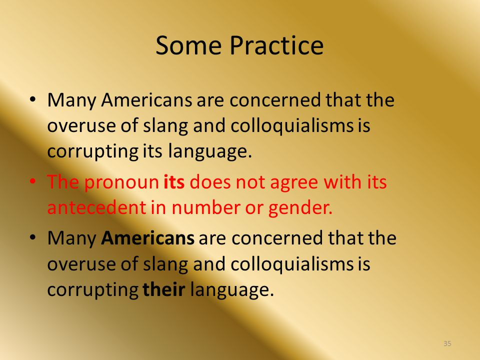 Some Practice Many Americans are concerned that the overuse of slang and colloquialisms is corrupting its language. The pronoun its does not agree wit