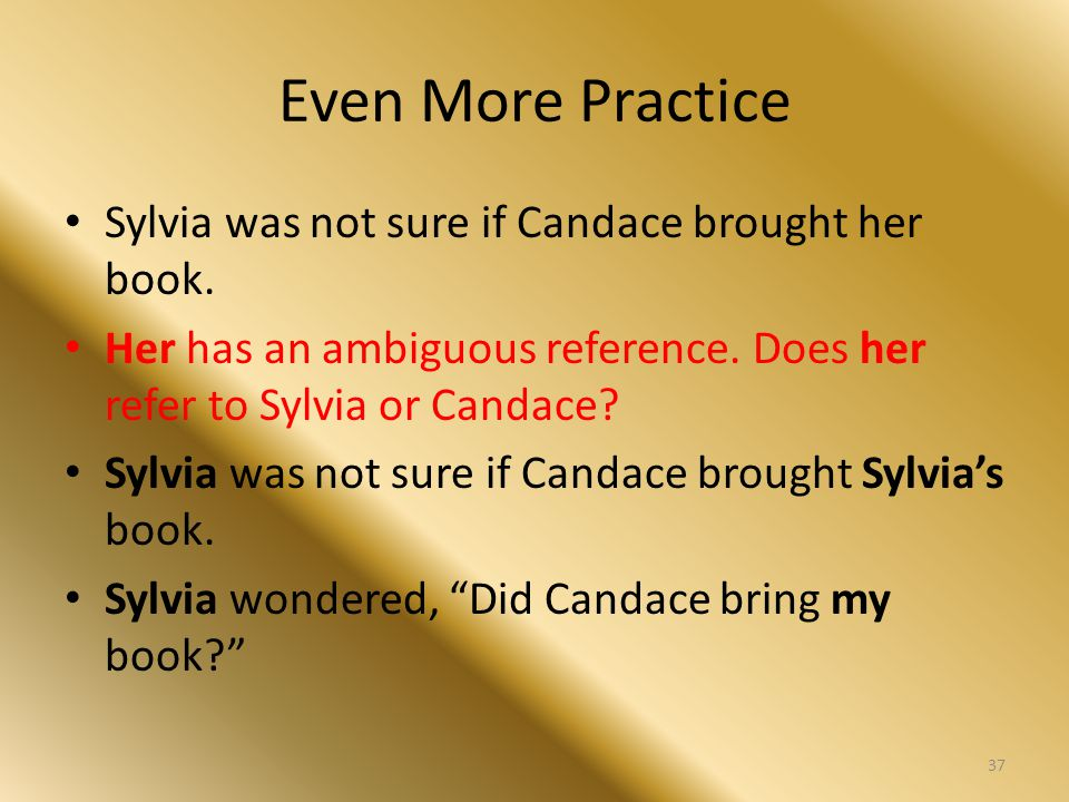 Even More Practice Sylvia was not sure if Candace brought her book. Her has an ambiguous reference. Does her refer to Sylvia or Candace? Sylvia was no