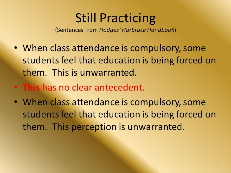 Still Practicing (Sentences from Hodges' Harbrace Handbook) When class attendance is compulsory, some students feel that education is being forced on