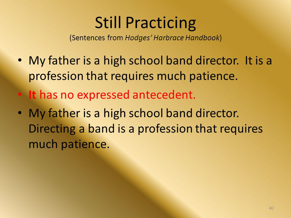 Still Practicing (Sentences from Hodges' Harbrace Handbook) My father is a high school band director. It is a profession that requires much patience.