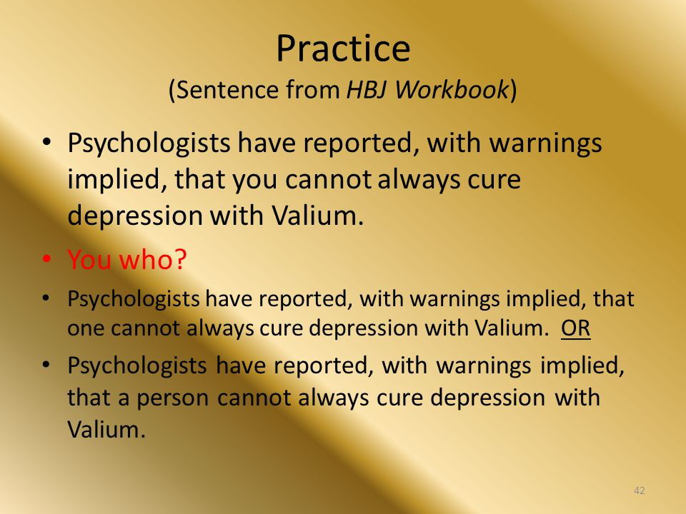 Practice (Sentence from HBJ Workbook) Psychologists have reported, with warnings implied, that you cannot always cure depression with Valium. You who?