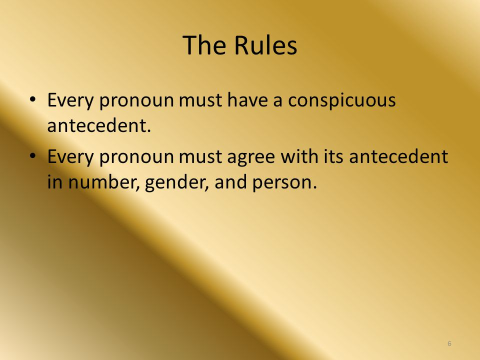 The Rules PRONOUN REFERENCE Check every pronoun in your sentence to make sure that it has a word to which it refers.
