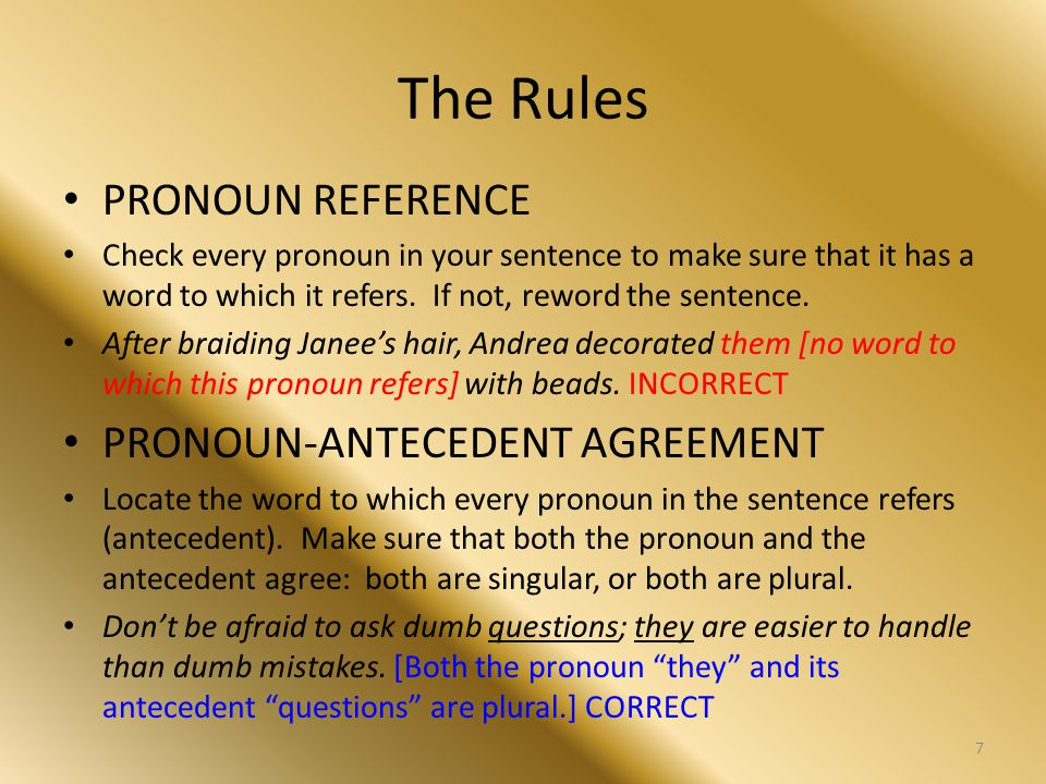The Rules PRONOUN REFERENCE Check every pronoun in your sentence to make sure that it has a word to which it refers. If not, reword the sentence. Afte