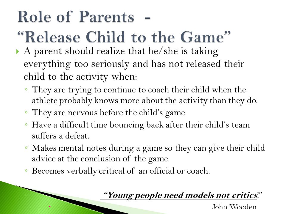  A parent should realize that he/she is taking everything too seriously and has not released their child to the activity when: ◦ They are trying to continue to coach their child when the athlete probably knows more about the activity than they do.