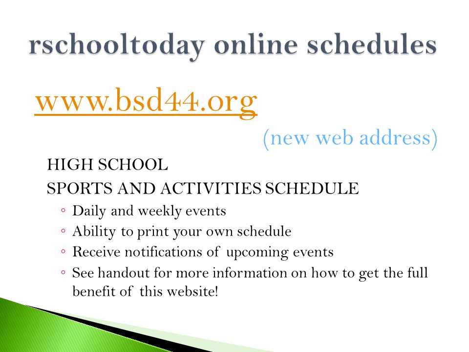 www.bsd44.org (new web address) HIGH SCHOOL SPORTS AND ACTIVITIES SCHEDULE ◦ Daily and weekly events ◦ Ability to print your own schedule ◦ Receive notifications of upcoming events ◦ See handout for more information on how to get the full benefit of this website!