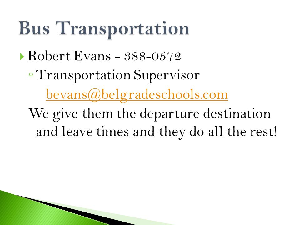  Robert Evans - 388-0572 ◦ Transportation Supervisor bevans@belgradeschools.com We give them the departure destination and leave times and they do all the rest!