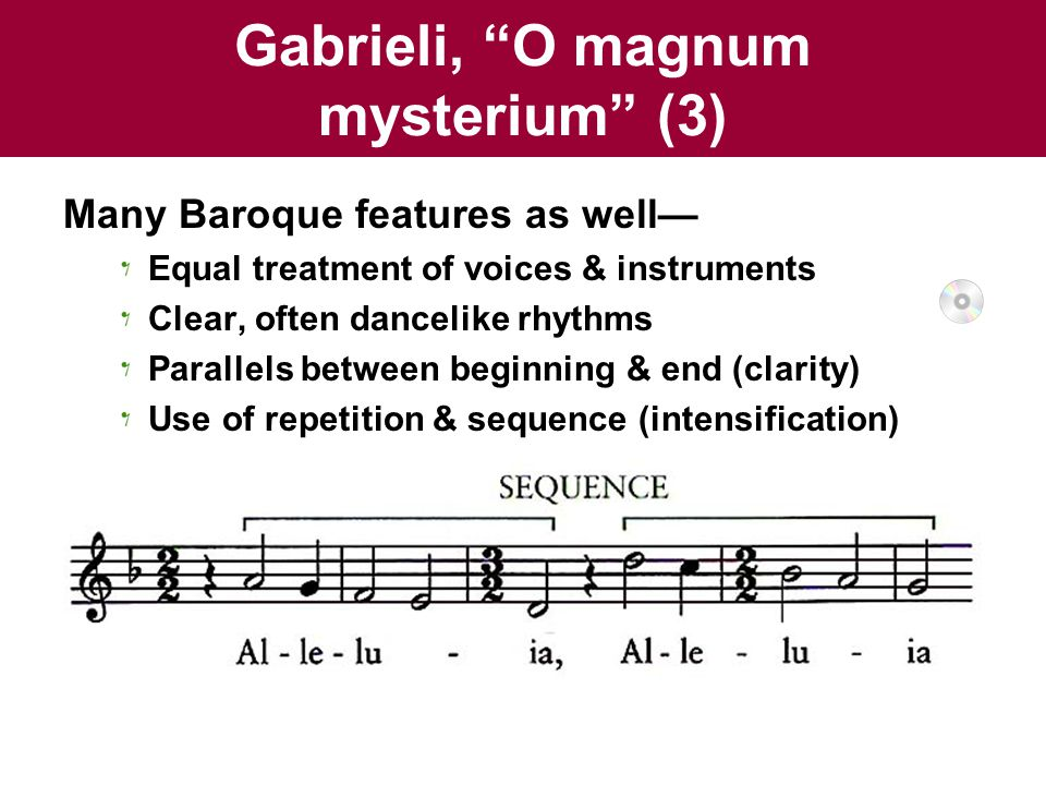 Gabrieli, O magnum mysterium (3) Many Baroque features as well— Equal treatment of voices & instruments Clear, often dancelike rhythms Parallels between beginning & end (clarity) Use of repetition & sequence (intensification)
