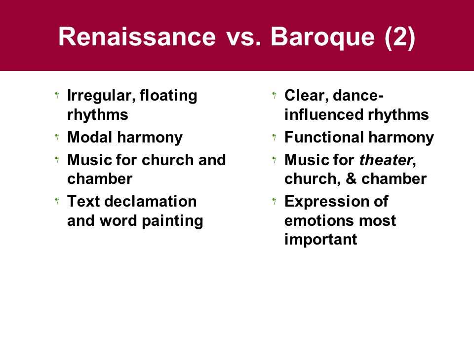 Renaissance vs. Baroque (2) Irregular, floating rhythms Modal harmony Music for church and chamber Text declamation and word painting Clear, dance- in