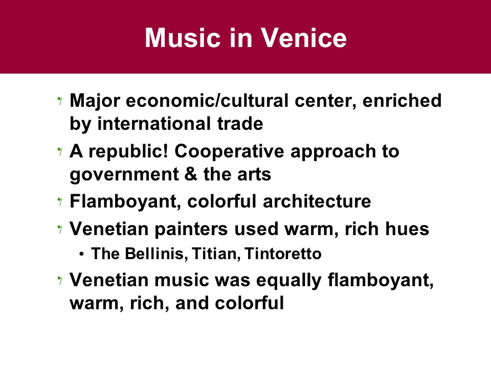Music in Venice Major economic/cultural center, enriched by international trade A republic.