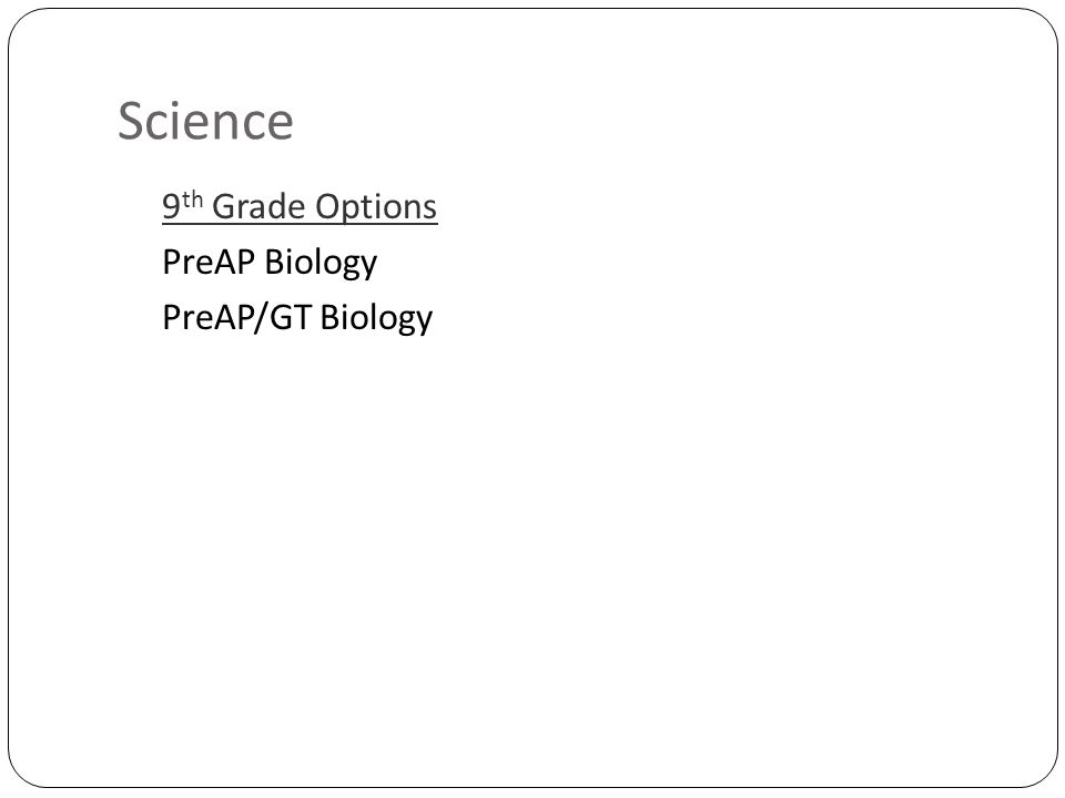 Science 9 th Grade Options PreAP Biology PreAP/GT Biology