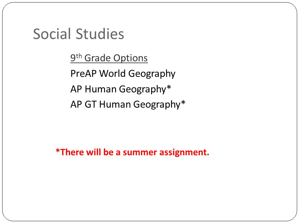 Social Studies 9 th Grade Options PreAP World Geography AP Human Geography* AP GT Human Geography* *There will be a summer assignment.