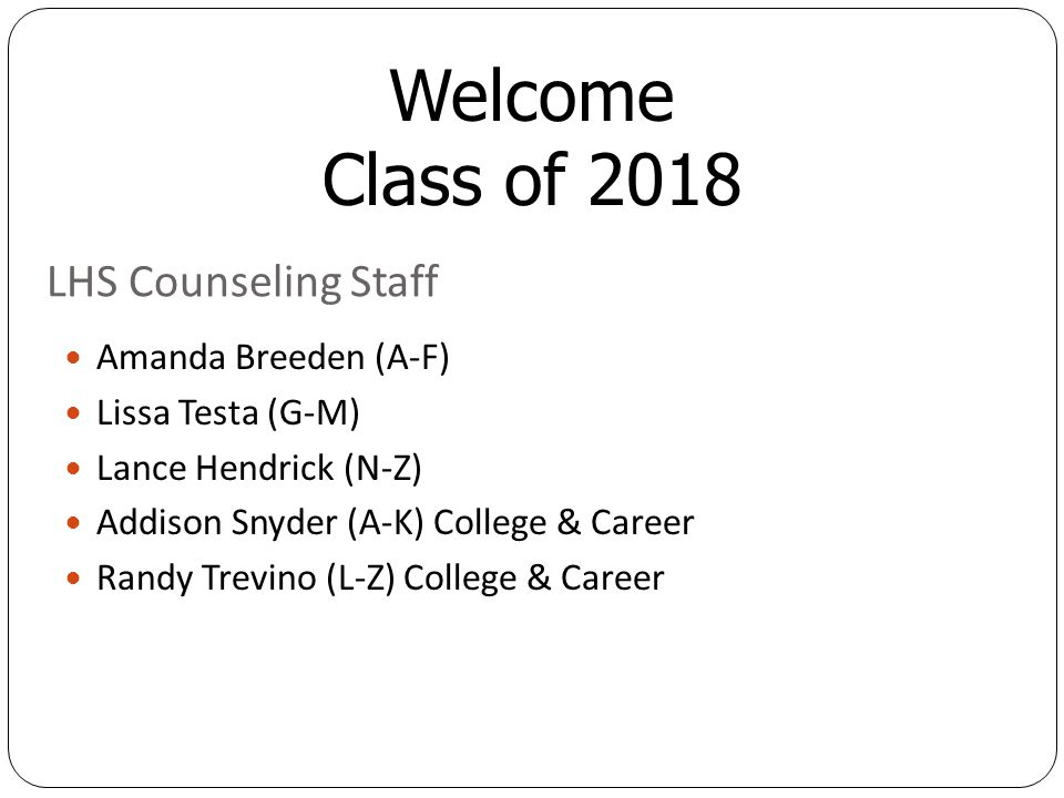 Welcome Class of 2018 LHS Counseling Staff Amanda Breeden (A-F) Lissa Testa (G-M) Lance Hendrick (N-Z) Addison Snyder (A-K) College & Career Randy Trevino (L-Z) College & Career