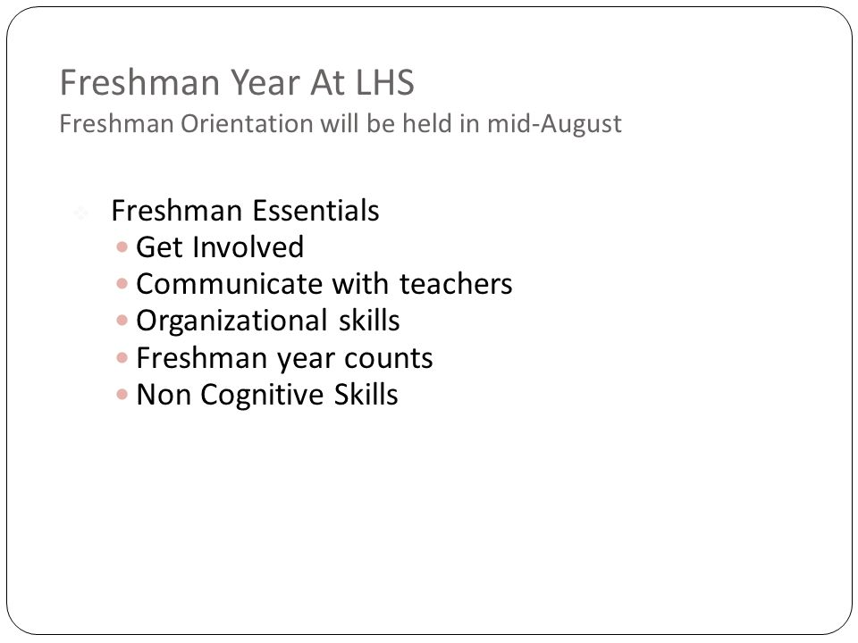Freshman Year At LHS Freshman Orientation will be held in mid-August  Freshman Essentials Get Involved Communicate with teachers Organizational skills Freshman year counts Non Cognitive Skills