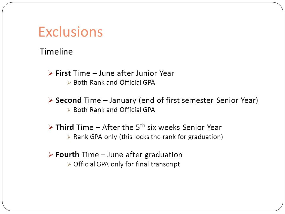 Exclusions Timeline  First Time – June after Junior Year  Both Rank and Official GPA  Second Time – January (end of first semester Senior Year)  Both Rank and Official GPA  Third Time – After the 5 th six weeks Senior Year  Rank GPA only (this locks the rank for graduation)  Fourth Time – June after graduation  Official GPA only for final transcript