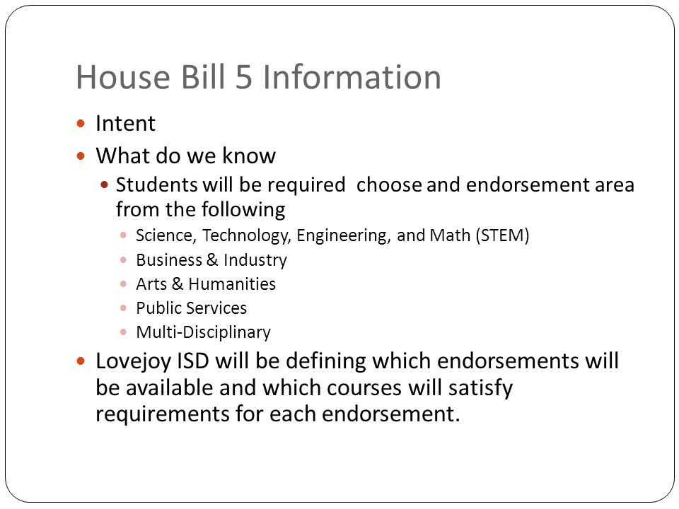 House Bill 5 Information Intent What do we know Students will be required choose and endorsement area from the following Science, Technology, Engineering, and Math (STEM) Business & Industry Arts & Humanities Public Services Multi-Disciplinary Lovejoy ISD will be defining which endorsements will be available and which courses will satisfy requirements for each endorsement.