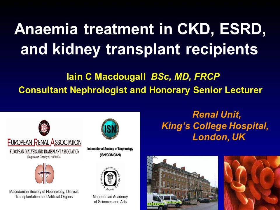Anaemia treatment in CKD, ESRD, and kidney transplant recipients Iain C Macdougall BSc, MD, FRCP Consultant Nephrologist and Honorary Senior Lecturer
