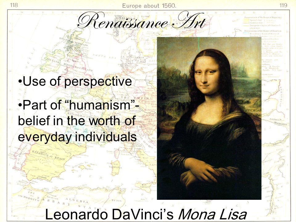 Leonardo DaVinci's Mona Lisa Use of perspective Part of humanism - belief in the worth of everyday individuals Renaissance Art