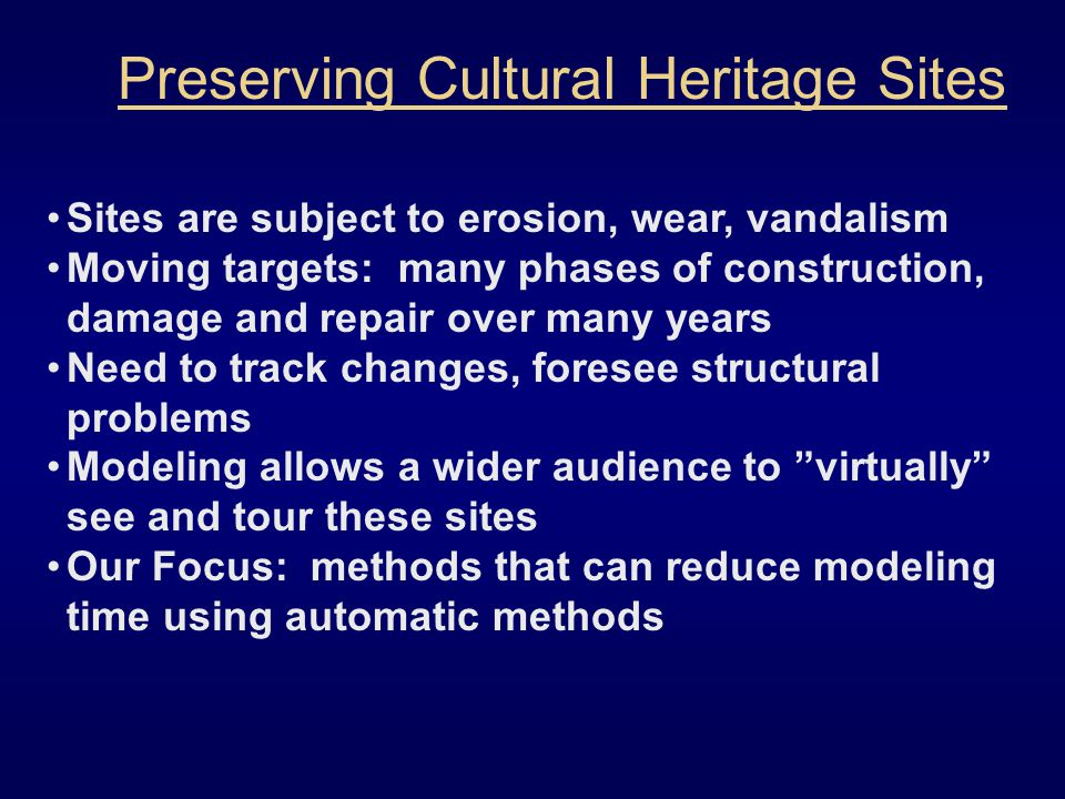Sites are subject to erosion, wear, vandalism Moving targets: many phases of construction, damage and repair over many years Need to track changes, foresee structural problems Modeling allows a wider audience to virtually see and tour these sites Our Focus: methods that can reduce modeling time using automatic methods Preserving Cultural Heritage Sites