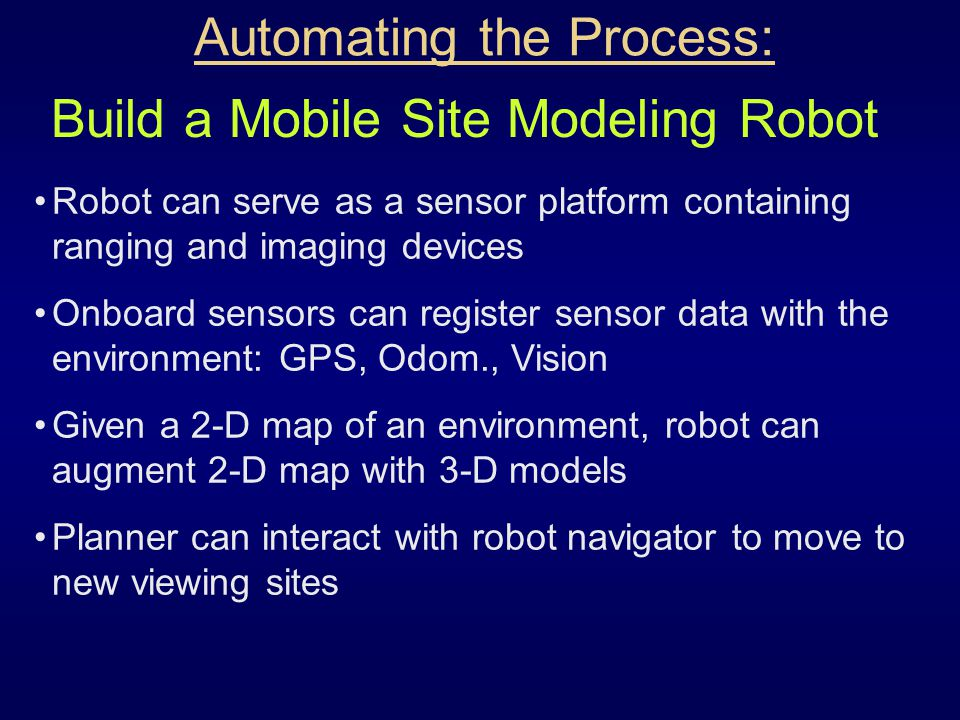 Automating the Process: Robot can serve as a sensor platform containing ranging and imaging devices Onboard sensors can register sensor data with the environment: GPS, Odom., Vision Given a 2-D map of an environment, robot can augment 2-D map with 3-D models Planner can interact with robot navigator to move to new viewing sites Build a Mobile Site Modeling Robot