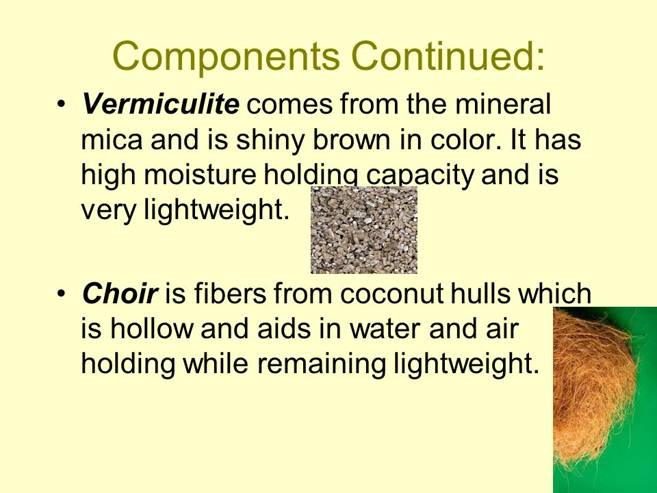 Components Continued: Vermiculite comes from the mineral mica and is shiny brown in color.