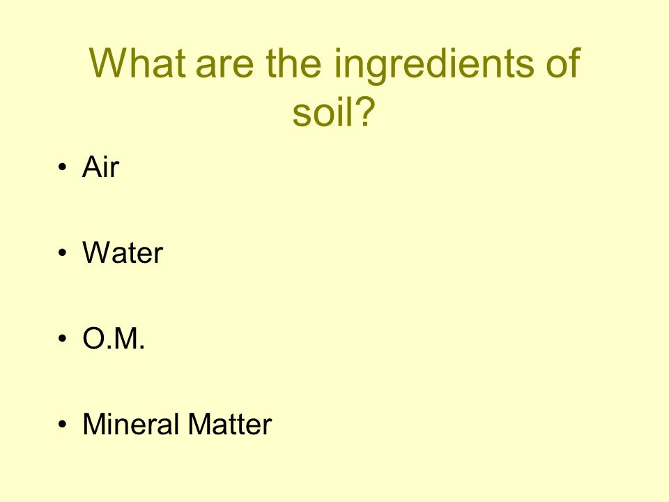 What are the ingredients of soil? Air Water O.M. Mineral Matter