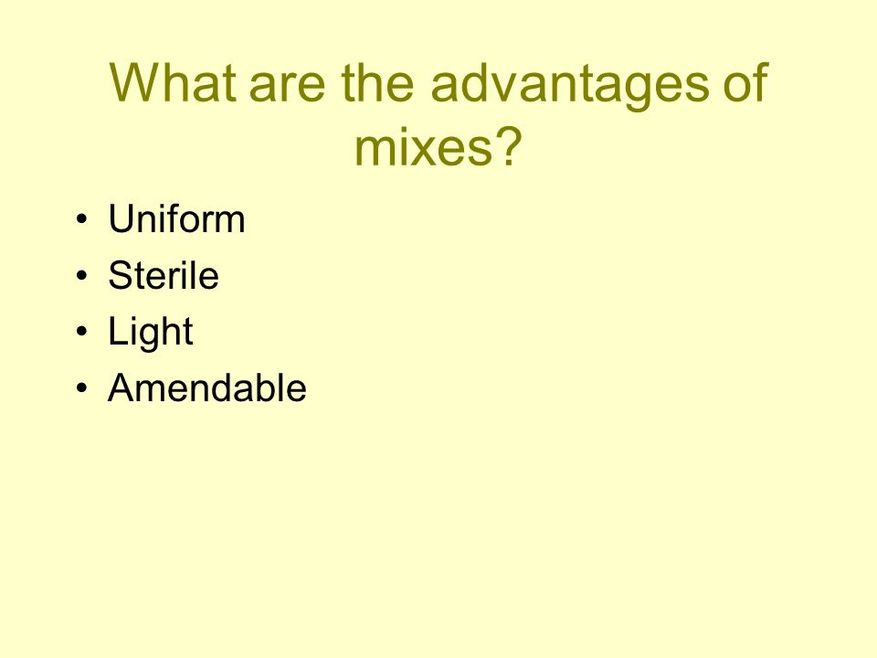 What are the advantages of mixes? Uniform Sterile Light Amendable