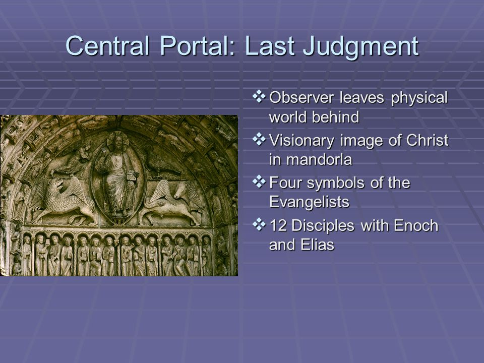 Central Portal: Last Judgment  Observer leaves physical world behind  Visionary image of Christ in mandorla  Four symbols of the Evangelists  12 Disciples with Enoch and Elias
