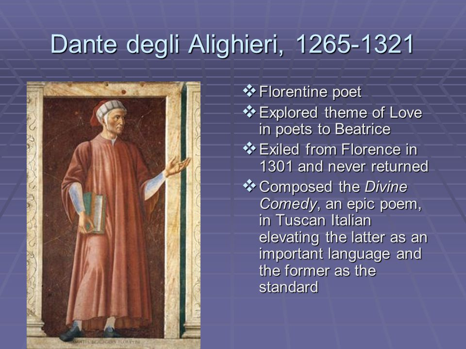 Dante degli Alighieri, 1265-1321  Florentine poet  Explored theme of Love in poets to Beatrice  Exiled from Florence in 1301 and never returned  C