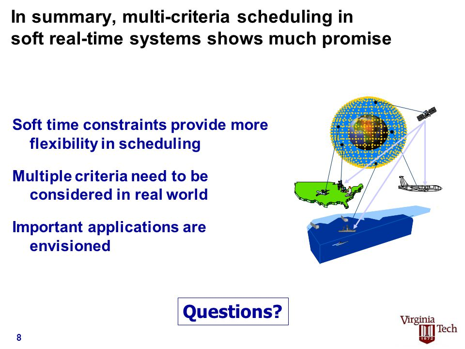 In summary, multi-criteria scheduling in soft real-time systems shows much promise Soft time constraints provide more flexibility in scheduling Multiple criteria need to be considered in real world Important applications are envisioned Questions.
