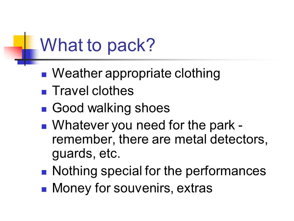 What to pack? Weather appropriate clothing Travel clothes Good walking shoes Whatever you need for the park - remember, there are metal detectors, gua