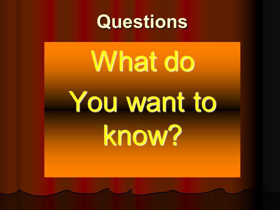 Questions What do You want to know?