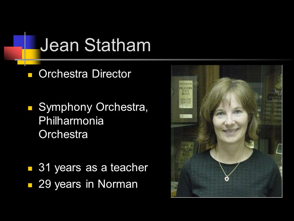 Jean Statham Orchestra Director Symphony Orchestra, Philharmonia Orchestra 31 years as a teacher 29 years in Norman