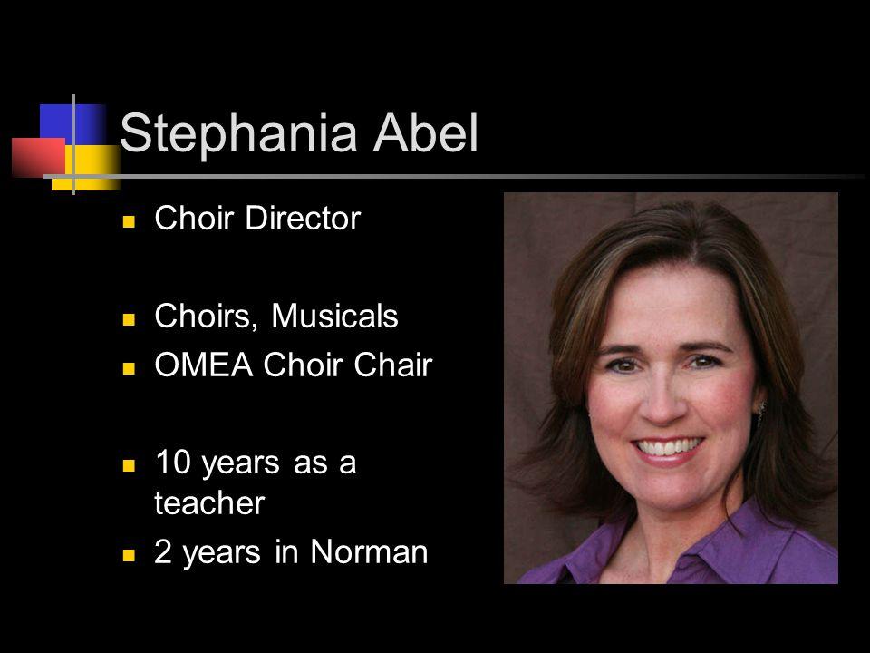 Stephania Abel Choir Director Choirs, Musicals OMEA Choir Chair 10 years as a teacher 2 years in Norman