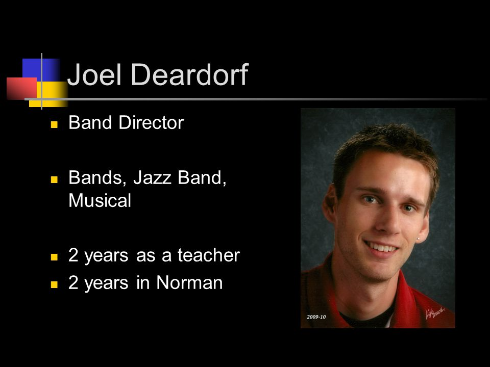 Joel Deardorf Band Director Bands, Jazz Band, Musical 2 years as a teacher 2 years in Norman