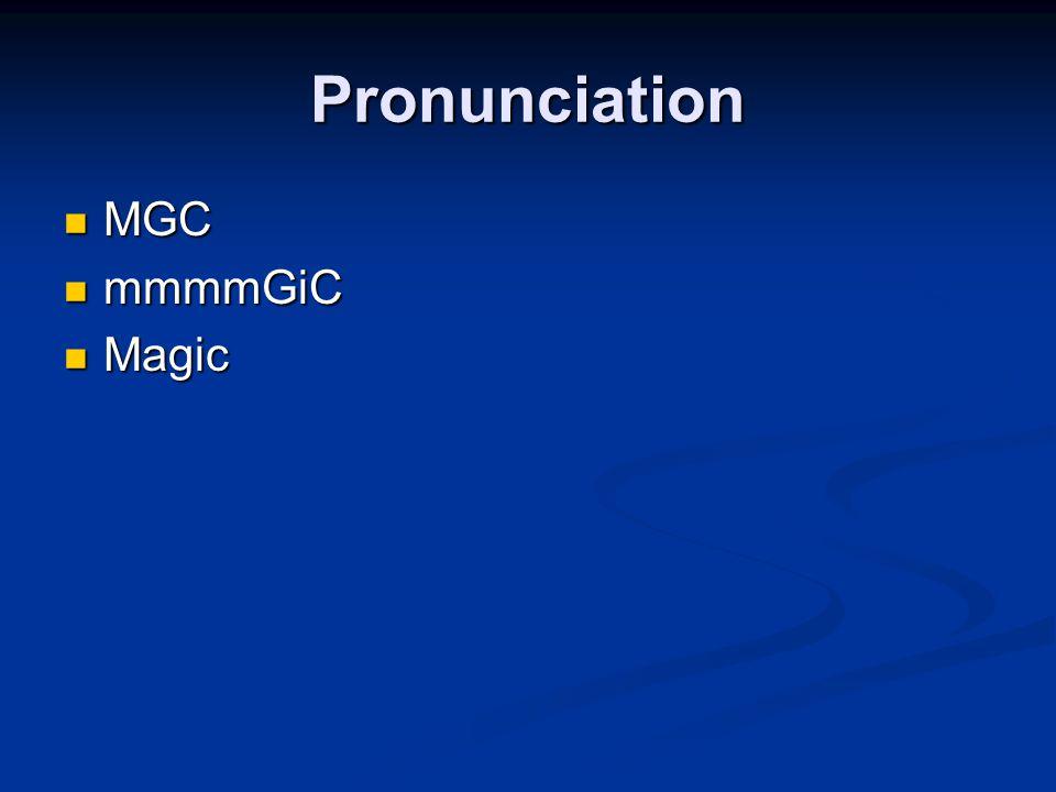 Pronunciation MGC MGC mmmmGiC mmmmGiC Magic Magic