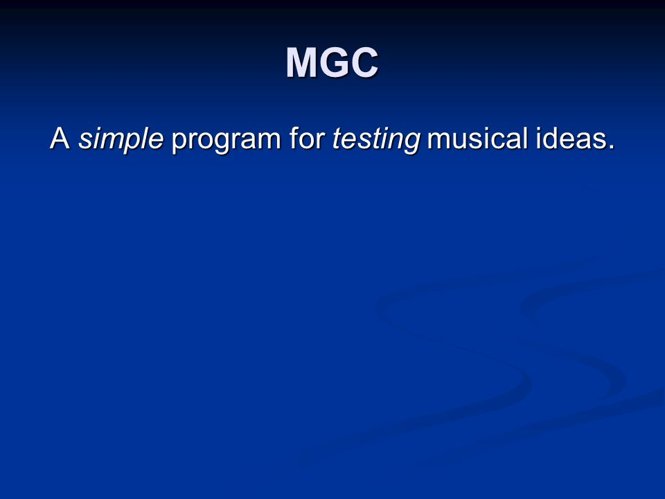 Introduction MGC allows quick tests of potential musical material.
