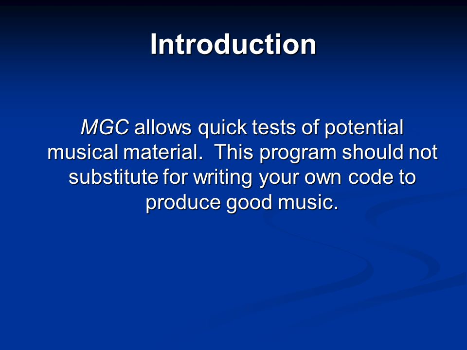 Introduction MGC allows quick tests of potential musical material. This program should not substitute for writing your own code to produce good music.
