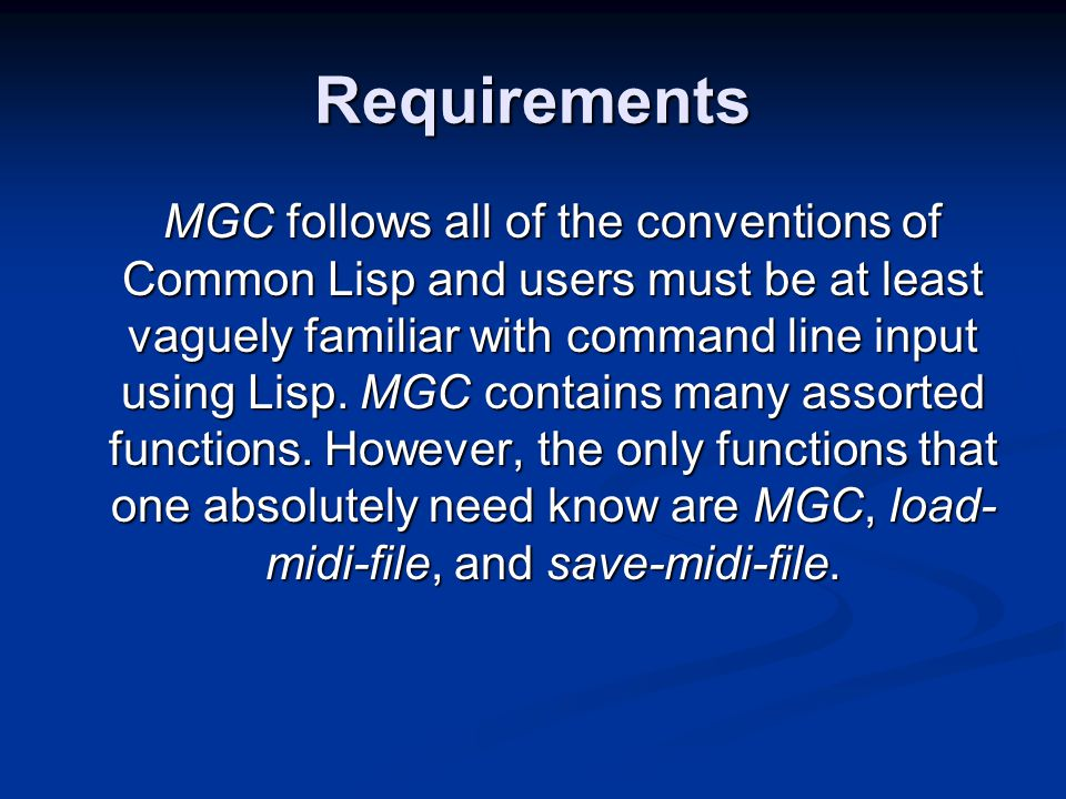 Requirements MGC follows all of the conventions of Common Lisp and users must be at least vaguely familiar with command line input using Lisp. MGC con