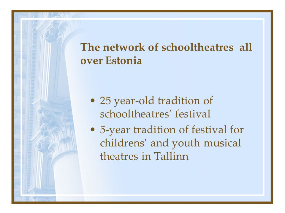 The network of schooltheatres all over Estonia 25 year-old tradition of schooltheatres festival 5-year tradition of festival for childrens and youth musical theatres in Tallinn